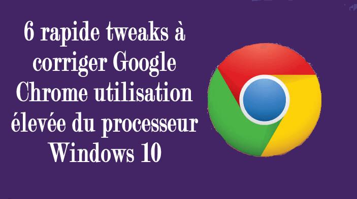 6 rapide tweaks à corriger Google Chrome utilisation élevée du processeur Windows 10